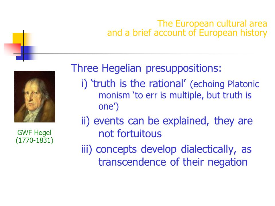 The European cultural area and a brief account of European history Three Hegelian presuppositions: i) 'truth is the rational' (echoing Platonic monism 'to err is multiple, but truth is one') ii) events can be explained, they are not fortuitous iii) concepts develop dialectically, as transcendence of their negation GWF Hegel (1770-1831)