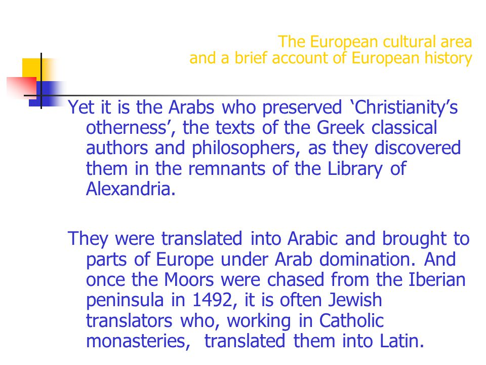 The European cultural area and a brief account of European history Yet it is the Arabs who preserved 'Christianity's otherness', the texts of the Greek classical authors and philosophers, as they discovered them in the remnants of the Library of Alexandria.