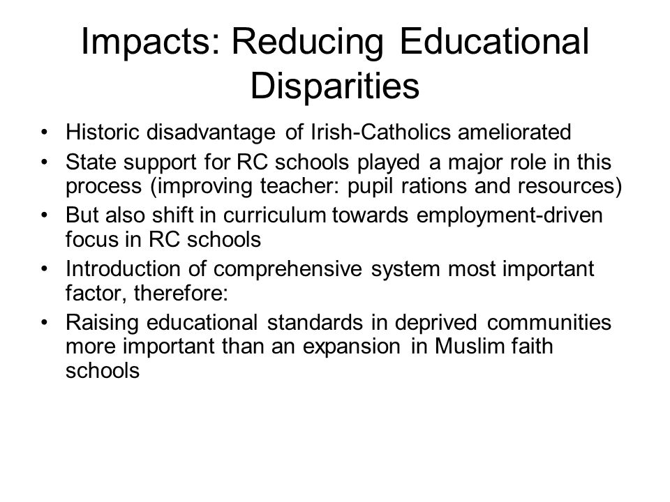 Impacts: Reducing Educational Disparities Historic disadvantage of Irish-Catholics ameliorated State support for RC schools played a major role in this process (improving teacher: pupil rations and resources) But also shift in curriculum towards employment-driven focus in RC schools Introduction of comprehensive system most important factor, therefore: Raising educational standards in deprived communities more important than an expansion in Muslim faith schools