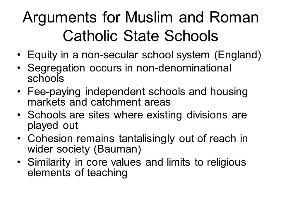 Arguments for Muslim and Roman Catholic State Schools Equity in a non-secular school system (England) Segregation occurs in non-denominational schools Fee-paying independent schools and housing markets and catchment areas Schools are sites where existing divisions are played out Cohesion remains tantalisingly out of reach in wider society (Bauman) Similarity in core values and limits to religious elements of teaching
