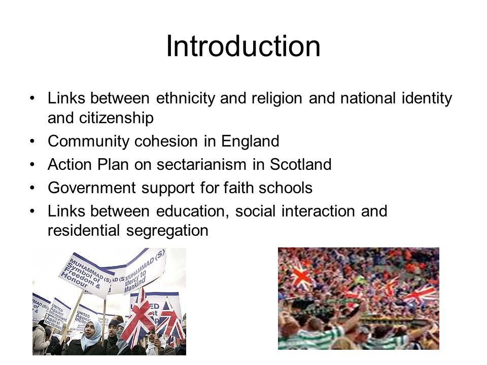 Introduction Links between ethnicity and religion and national identity and citizenship Community cohesion in England Action Plan on sectarianism in Scotland Government support for faith schools Links between education, social interaction and residential segregation
