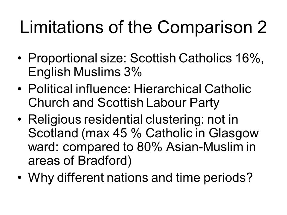 Limitations of the Comparison 2 Proportional size: Scottish Catholics 16%, English Muslims 3% Political influence: Hierarchical Catholic Church and Scottish Labour Party Religious residential clustering: not in Scotland (max 45 % Catholic in Glasgow ward: compared to 80% Asian-Muslim in areas of Bradford) Why different nations and time periods?