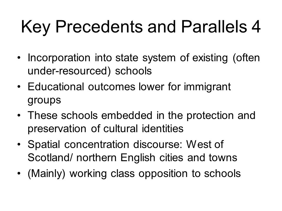 Key Precedents and Parallels 4 Incorporation into state system of existing (often under-resourced) schools Educational outcomes lower for immigrant groups These schools embedded in the protection and preservation of cultural identities Spatial concentration discourse: West of Scotland/ northern English cities and towns (Mainly) working class opposition to schools