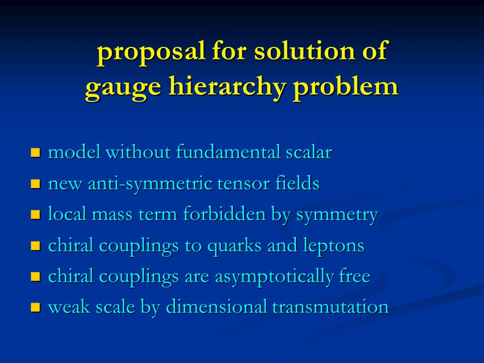 proposal for solution of gauge hierarchy problem model without fundamental scalar model without fundamental scalar new anti-symmetric tensor fields new anti-symmetric tensor fields local mass term forbidden by symmetry local mass term forbidden by symmetry chiral couplings to quarks and leptons chiral couplings to quarks and leptons chiral couplings are asymptotically free chiral couplings are asymptotically free weak scale by dimensional transmutation weak scale by dimensional transmutation