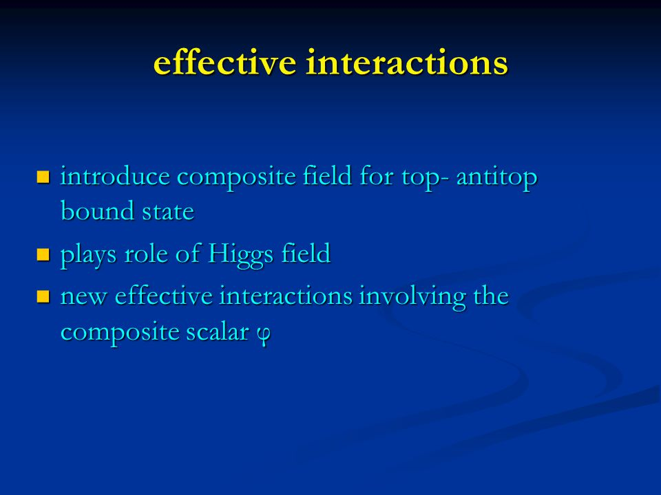 effective interactions introduce composite field for top- antitop bound state introduce composite field for top- antitop bound state plays role of Higgs field plays role of Higgs field new effective interactions involving the composite scalar φ new effective interactions involving the composite scalar φ