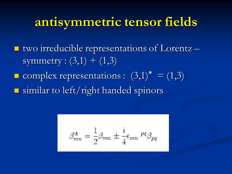 chirons irreducible representation for anti-symmetric tensor fields has three components irreducible representation for anti-symmetric tensor fields has three components in presence of mass : little group SO(3) in presence of mass : little group SO(3) with respect to SO(3) : anti-symmetric tensor equivalent to vector with respect to SO(3) : anti-symmetric tensor equivalent to vector massive chiral tensors = massive spin one particles : chirons massive chiral tensors = massive spin one particles : chirons