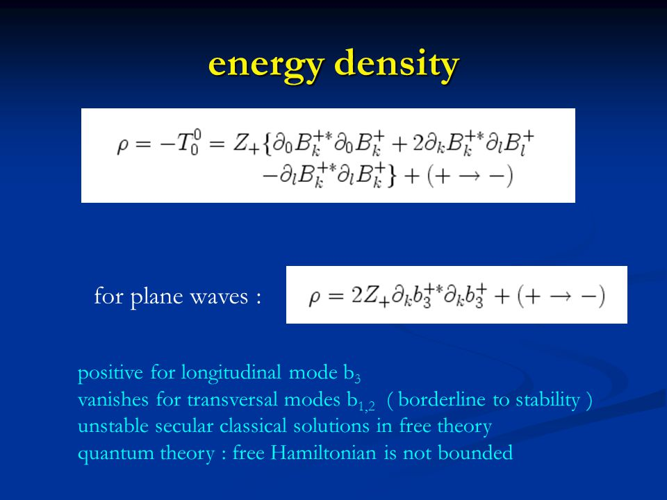energy density positive for longitudinal mode b 3 vanishes for transversal modes b 1,2 ( borderline to stability ) unstable secular classical solutions in free theory quantum theory : free Hamiltonian is not bounded for plane waves :