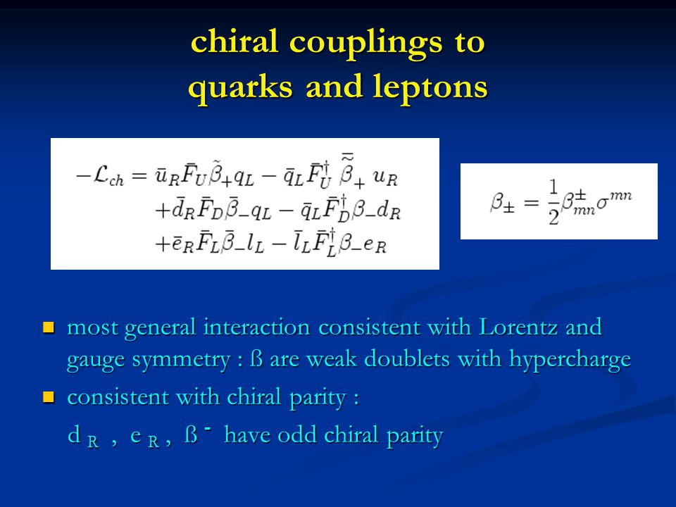 chiral couplings to quarks and leptons most general interaction consistent with Lorentz and gauge symmetry : ß are weak doublets with hypercharge most general interaction consistent with Lorentz and gauge symmetry : ß are weak doublets with hypercharge consistent with chiral parity : consistent with chiral parity : d R, e R, ß - have odd chiral parity d R, e R, ß - have odd chiral parity