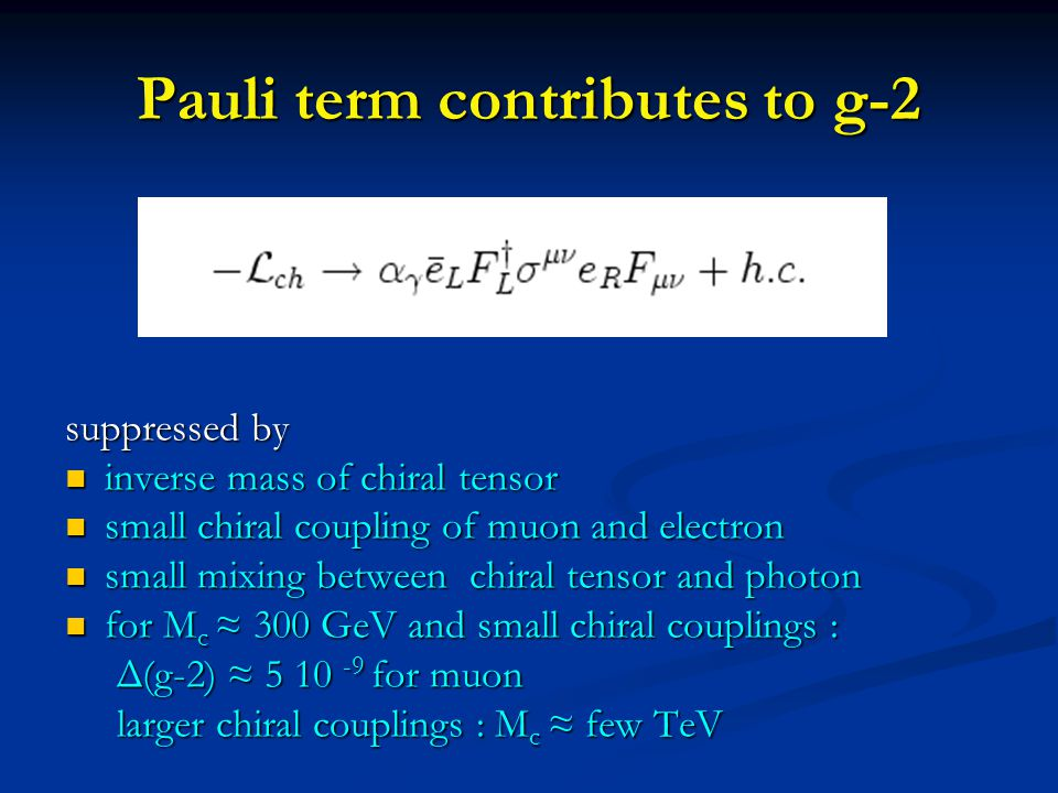 Pauli term contributes to g-2 suppressed by inverse mass of chiral tensor inverse mass of chiral tensor small chiral coupling of muon and electron small chiral coupling of muon and electron small mixing between chiral tensor and photon small mixing between chiral tensor and photon for M c ≈ 300 GeV and small chiral couplings : for M c ≈ 300 GeV and small chiral couplings : Δ(g-2) ≈ 5 10 -9 for muon Δ(g-2) ≈ 5 10 -9 for muon larger chiral couplings : M c ≈ few TeV larger chiral couplings : M c ≈ few TeV