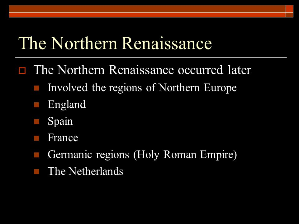 The Northern Renaissance  The Northern Renaissance occurred later Involved the regions of Northern Europe England Spain France Germanic regions (Holy