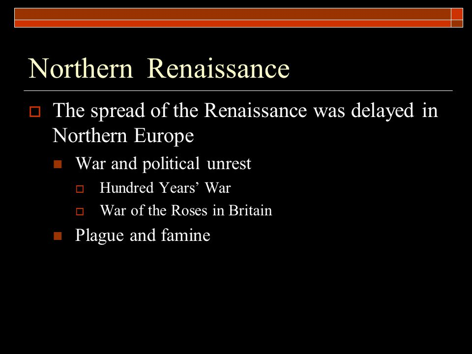 Northern Renaissance  The spread of the Renaissance was delayed in Northern Europe War and political unrest  Hundred Years' War  War of the Roses i