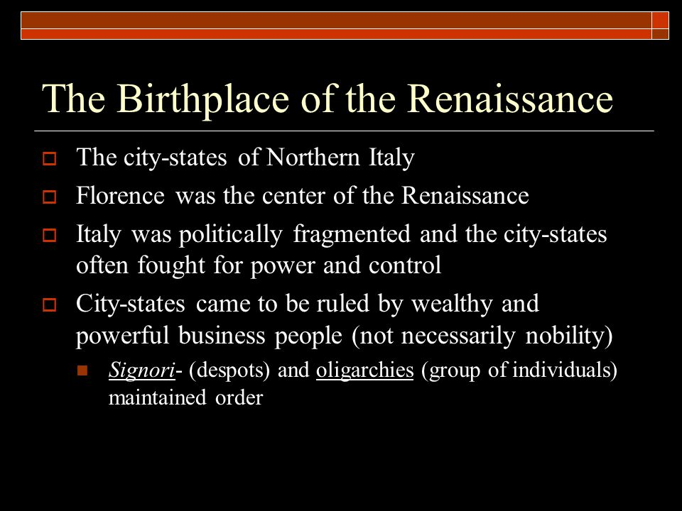 The Birthplace of the Renaissance  The city-states of Northern Italy  Florence was the center of the Renaissance  Italy was politically fragmented