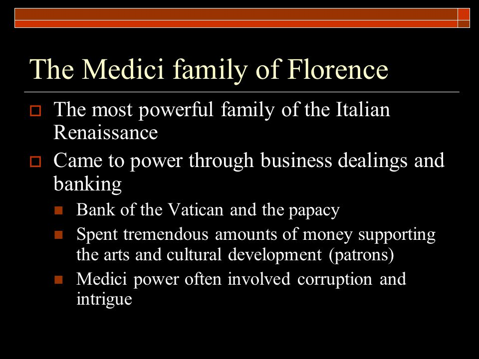 The Medici family of Florence  The most powerful family of the Italian Renaissance  Came to power through business dealings and banking Bank of the