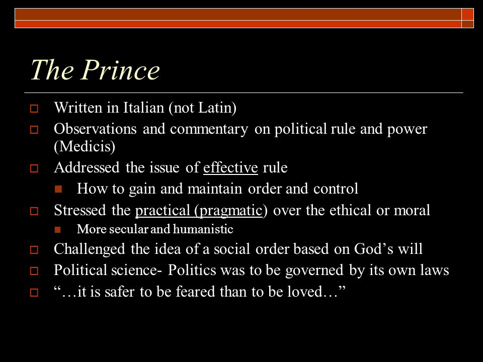 The Prince  Written in Italian (not Latin)  Observations and commentary on political rule and power (Medicis)  Addressed the issue of effective rul