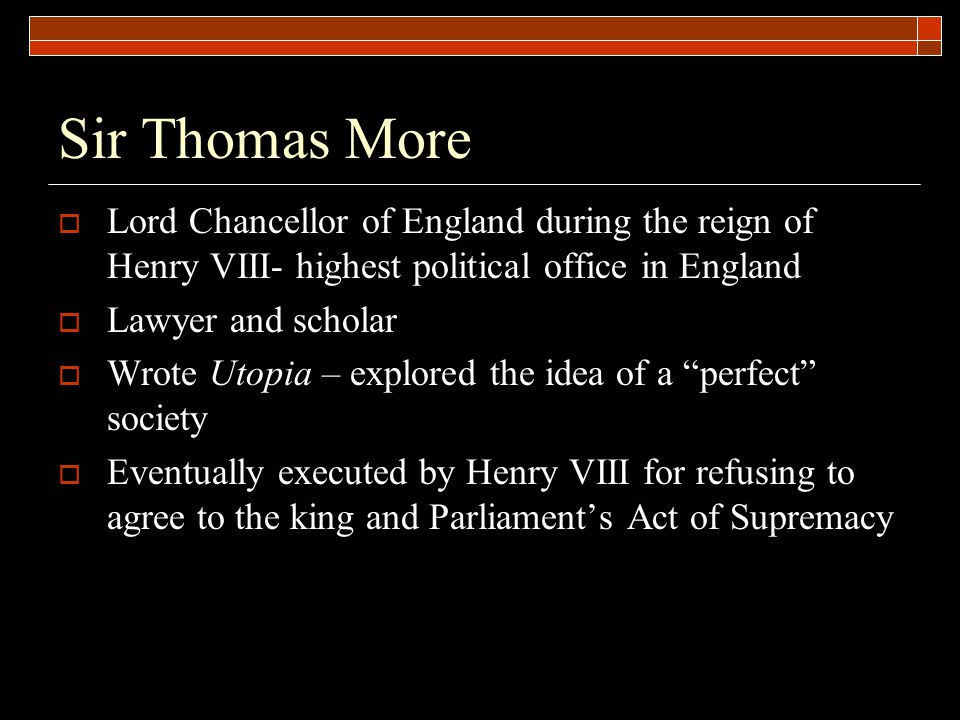 Sir Thomas More  Lord Chancellor of England during the reign of Henry VIII- highest political office in England  Lawyer and scholar  Wrote Utopia –