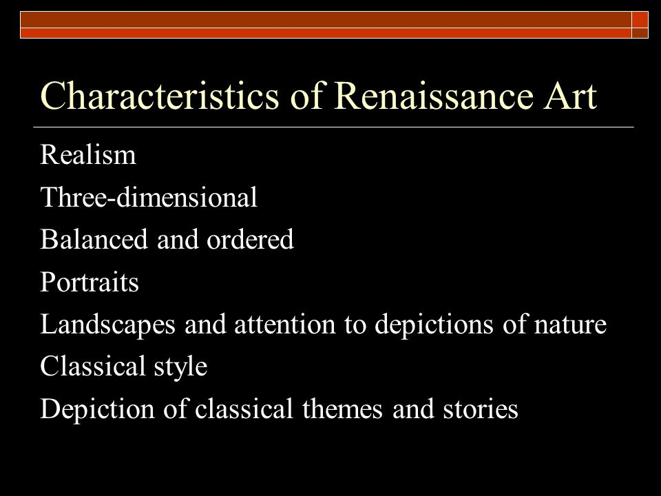 Characteristics of Renaissance Art Realism Three-dimensional Balanced and ordered Portraits Landscapes and attention to depictions of nature Classical