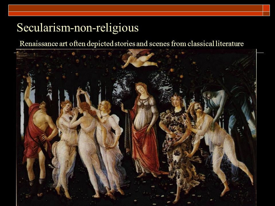 Secularism-non-religious Renaissance art often depicted stories and scenes from classical literature