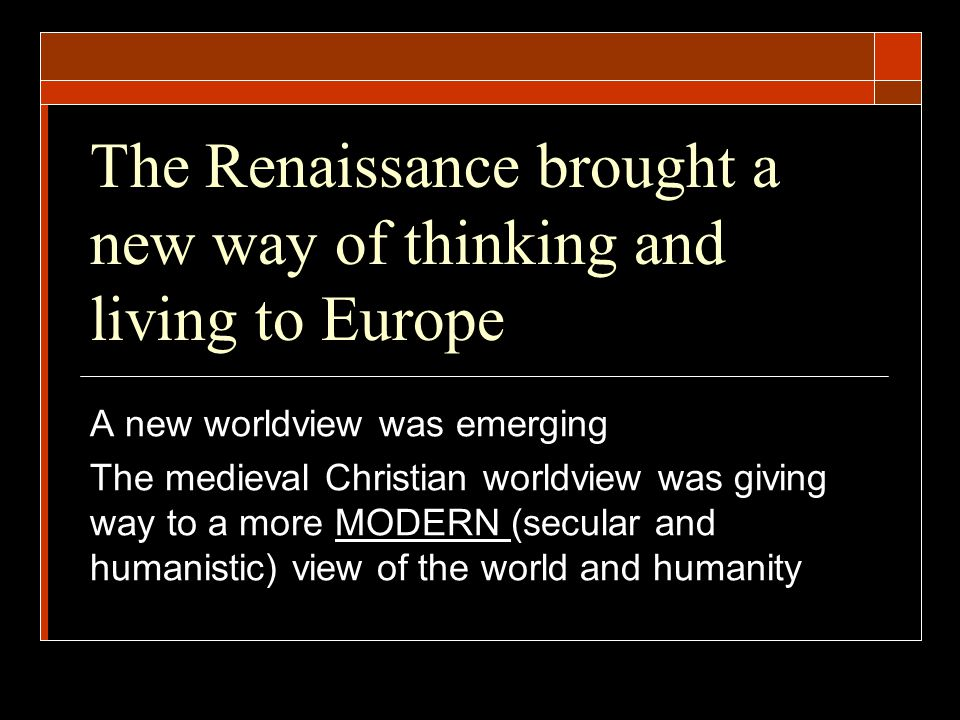 The Renaissance brought a new way of thinking and living to Europe A new worldview was emerging The medieval Christian worldview was giving way to a m