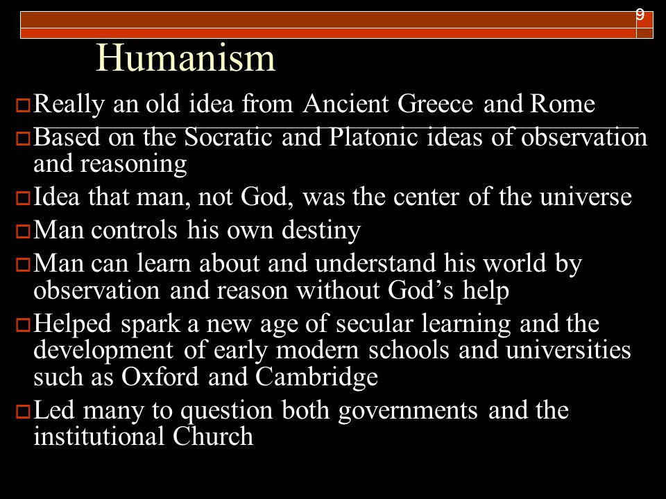 Humanism 9  Really an old idea from Ancient Greece and Rome  Based on the Socratic and Platonic ideas of observation and reasoning  Idea that man,
