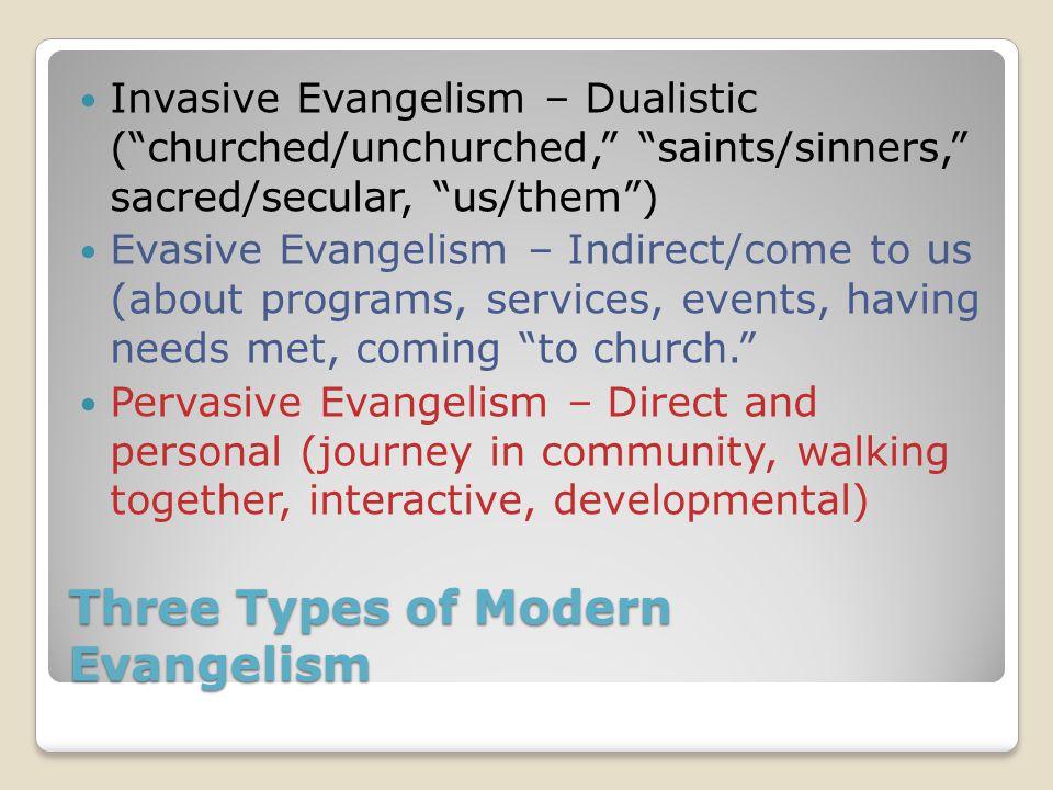 "Three Types of Modern Evangelism Invasive Evangelism – Dualistic (""churched/unchurched,"" ""saints/sinners,"" sacred/secular, ""us/them"") Evasive Evangeli"