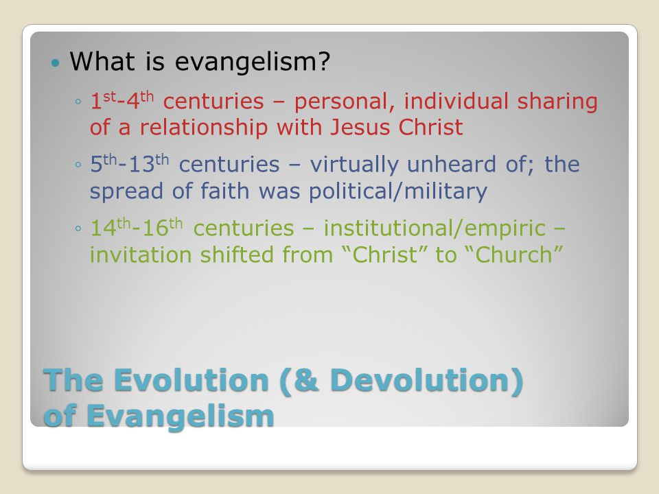 The Evolution (& Devolution) of Evangelism What is evangelism? ◦1 st -4 th centuries – personal, individual sharing of a relationship with Jesus Chris