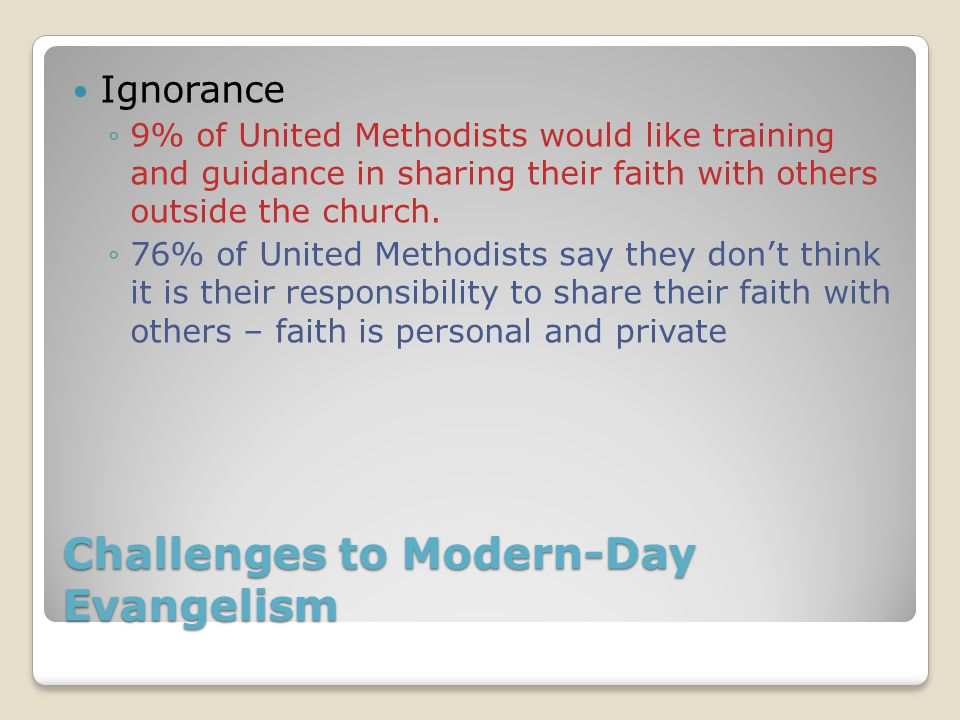 Challenges to Modern-Day Evangelism Ignorance ◦9% of United Methodists would like training and guidance in sharing their faith with others outside the