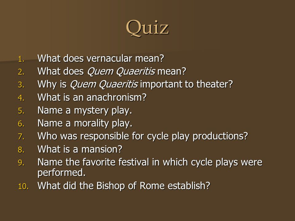 Quiz 1. What does vernacular mean? 2. What does Quem Quaeritis mean? 3. Why is Quem Quaeritis important to theater? 4. What is an anachronism? 5. Name