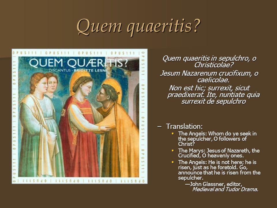 Quem quaeritis? Quem quaeritis in sepulchro, o Christicolae? Jesum Nazarenum crucifixum, o caelicolae. Non est hic; surrexit, sicut praedixerat. Ite,
