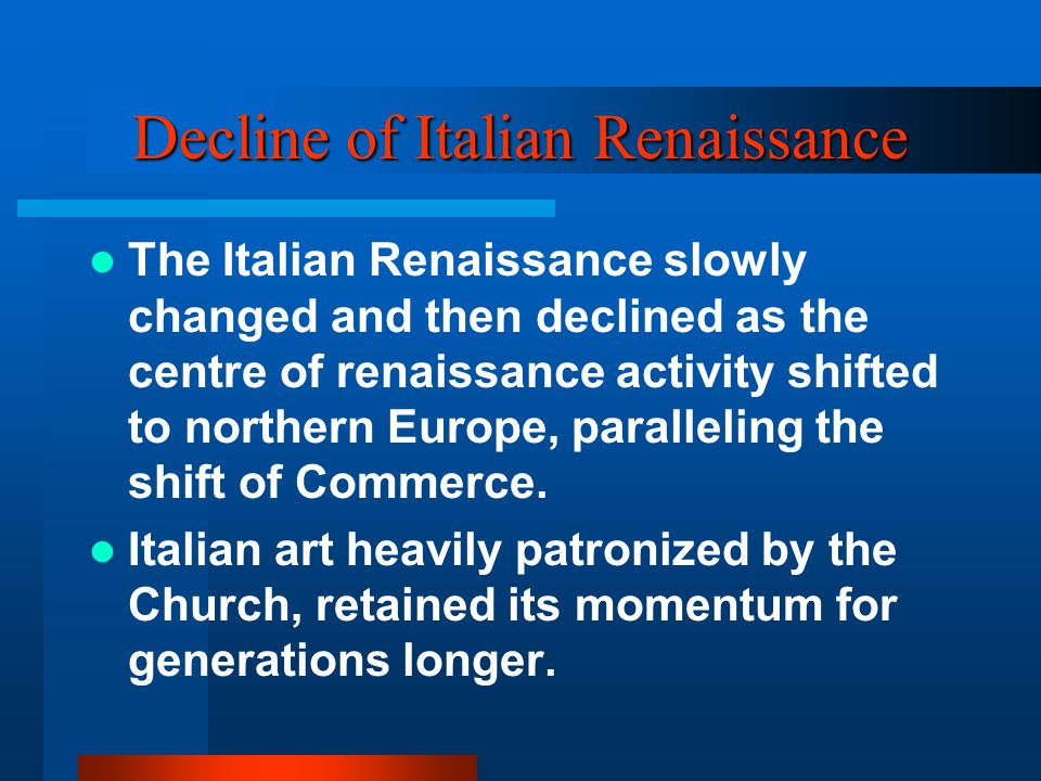 Decline of Italian Renaissance The Italian Renaissance slowly changed and then declined as the centre of renaissance activity shifted to northern Europe, paralleling the shift of Commerce.