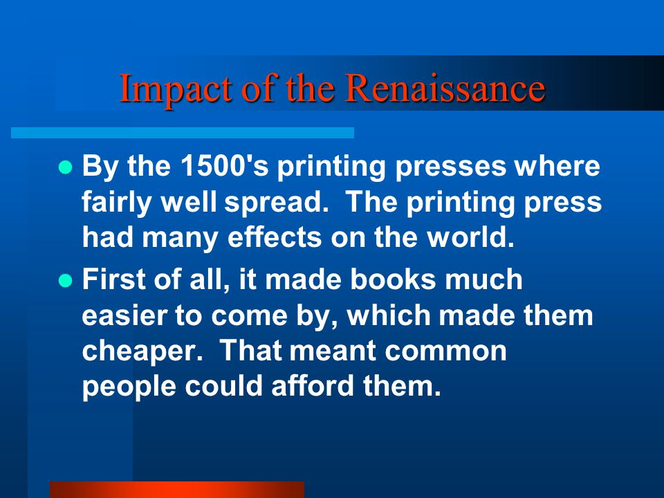 Impact of the Renaissance By the 1500 s printing presses where fairly well spread.