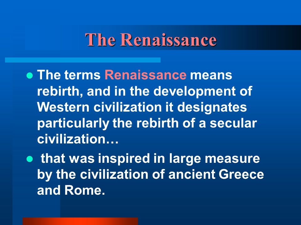 The Renaissance The terms Renaissance means rebirth, and in the development of Western civilization it designates particularly the rebirth of a secular civilization… that was inspired in large measure by the civilization of ancient Greece and Rome.