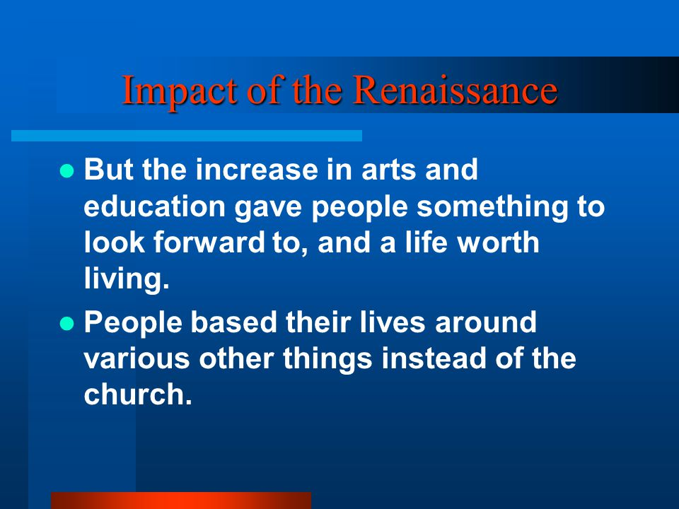 Impact of the Renaissance But the increase in arts and education gave people something to look forward to, and a life worth living.