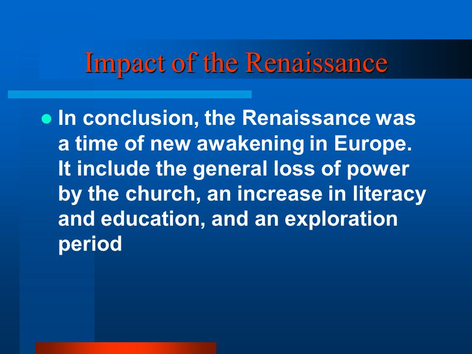 Impact of the Renaissance In conclusion, the Renaissance was a time of new awakening in Europe. It include the general loss of power by the church, an