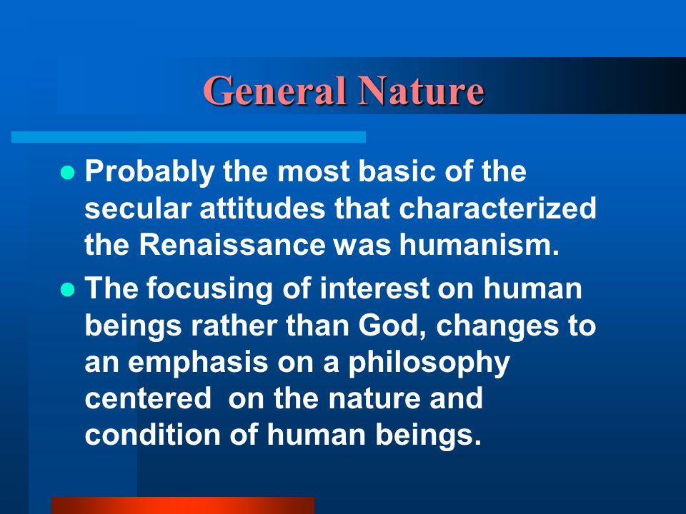 General Nature Probably the most basic of the secular attitudes that characterized the Renaissance was humanism.