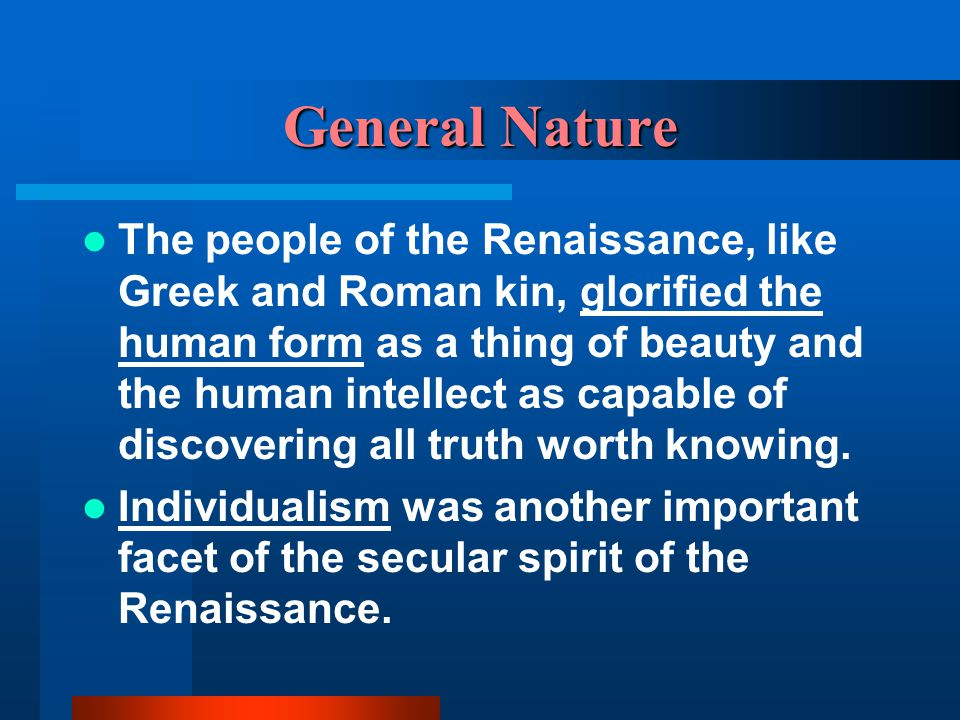 General Nature The people of the Renaissance, like Greek and Roman kin, glorified the human form as a thing of beauty and the human intellect as capab