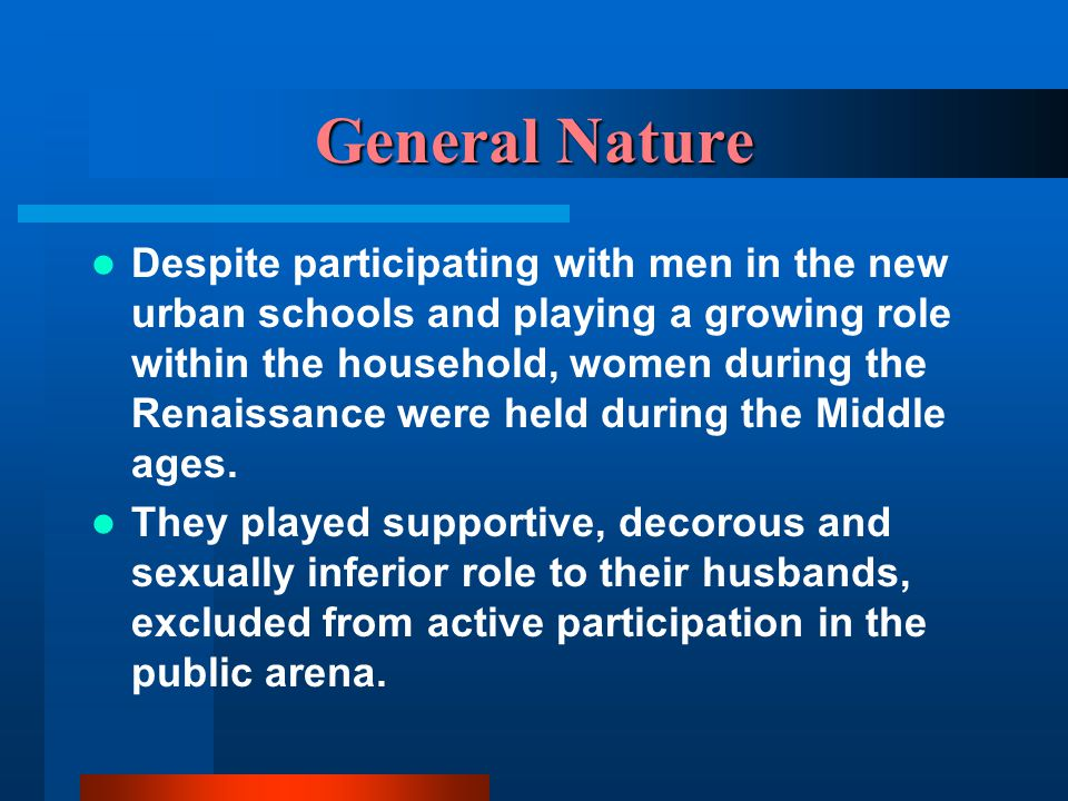General Nature Despite participating with men in the new urban schools and playing a growing role within the household, women during the Renaissance w