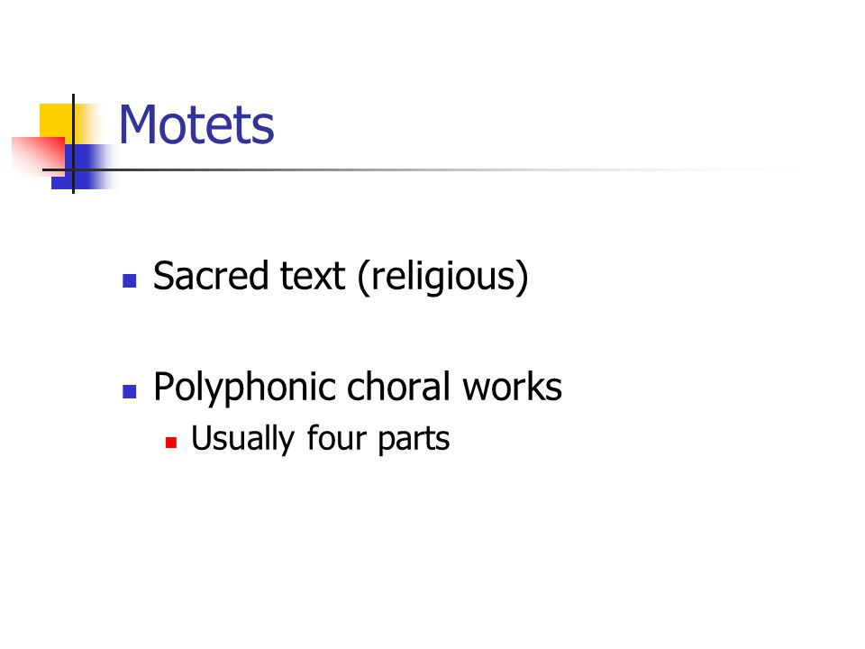 Motets Sacred text (religious) Polyphonic choral works Usually four parts