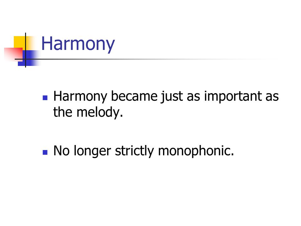 Harmony Harmony became just as important as the melody. No longer strictly monophonic.