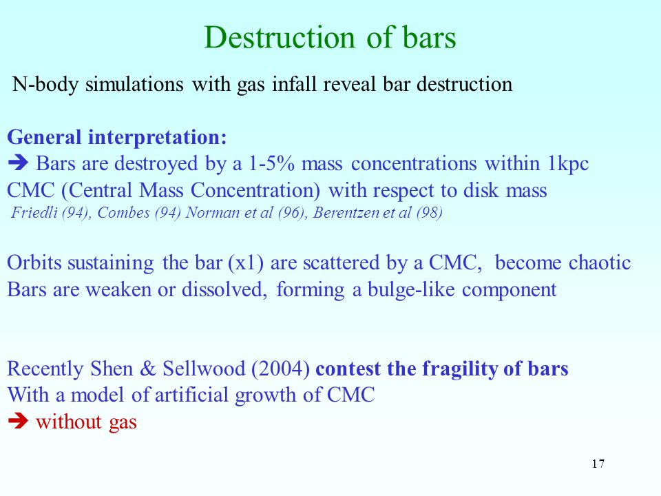 17 Destruction of bars N-body simulations with gas infall reveal bar destruction General interpretation:  Bars are destroyed by a 1-5% mass concentrations within 1kpc CMC (Central Mass Concentration) with respect to disk mass Friedli (94), Combes (94) Norman et al (96), Berentzen et al (98) Orbits sustaining the bar (x1) are scattered by a CMC, become chaotic Bars are weaken or dissolved, forming a bulge-like component Recently Shen & Sellwood (2004) contest the fragility of bars With a model of artificial growth of CMC  without gas