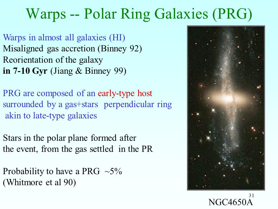 31 Warps -- Polar Ring Galaxies (PRG) Warps in almost all galaxies (HI) Misaligned gas accretion (Binney 92) Reorientation of the galaxy in 7-10 Gyr (Jiang & Binney 99) PRG are composed of an early-type host surrounded by a gas+stars perpendicular ring akin to late-type galaxies Stars in the polar plane formed after the event, from the gas settled in the PR Probability to have a PRG ~5% (Whitmore et al 90) NGC4650A