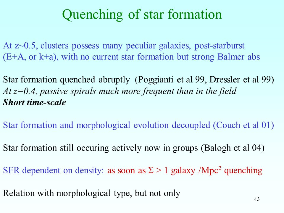43 Quenching of star formation At z~0.5, clusters possess many peculiar galaxies, post-starburst (E+A, or k+a), with no current star formation but strong Balmer abs Star formation quenched abruptly (Poggianti et al 99, Dressler et al 99) At z=0.4, passive spirals much more frequent than in the field Short time-scale Star formation and morphological evolution decoupled (Couch et al 01) Star formation still occuring actively now in groups (Balogh et al 04) SFR dependent on density: as soon as  > 1 galaxy /Mpc 2 quenching Relation with morphological type, but not only