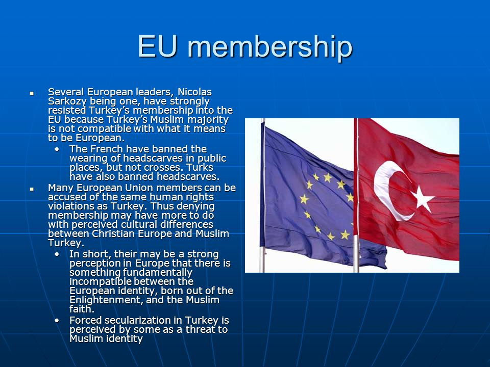 EU membership Several European leaders, Nicolas Sarkozy being one, have strongly resisted Turkey's membership into the EU because Turkey's Muslim majority is not compatible with what it means to be European.