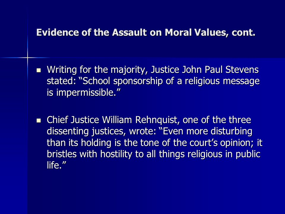 """Evidence of the Assault on Moral Values, cont. Writing for the majority, Justice John Paul Stevens stated: """"School sponsorship of a religious message"""