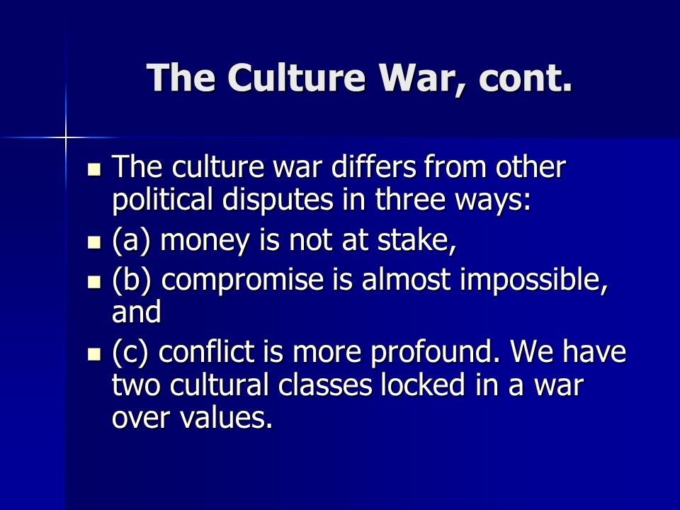The Culture War, cont. The culture war differs from other political disputes in three ways: The culture war differs from other political disputes in t