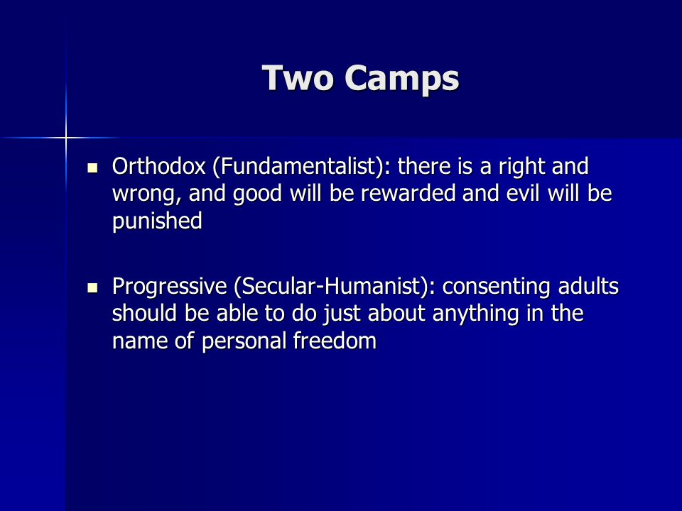 Two Camps Orthodox (Fundamentalist): there is a right and wrong, and good will be rewarded and evil will be punished Orthodox (Fundamentalist): there