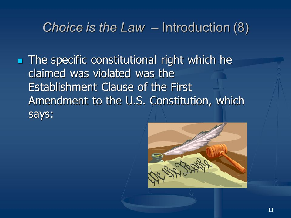 11 Choice is the Law – Introduction (8) The specific constitutional right which he claimed was violated was the Establishment Clause of the First Amendment to the U.S.