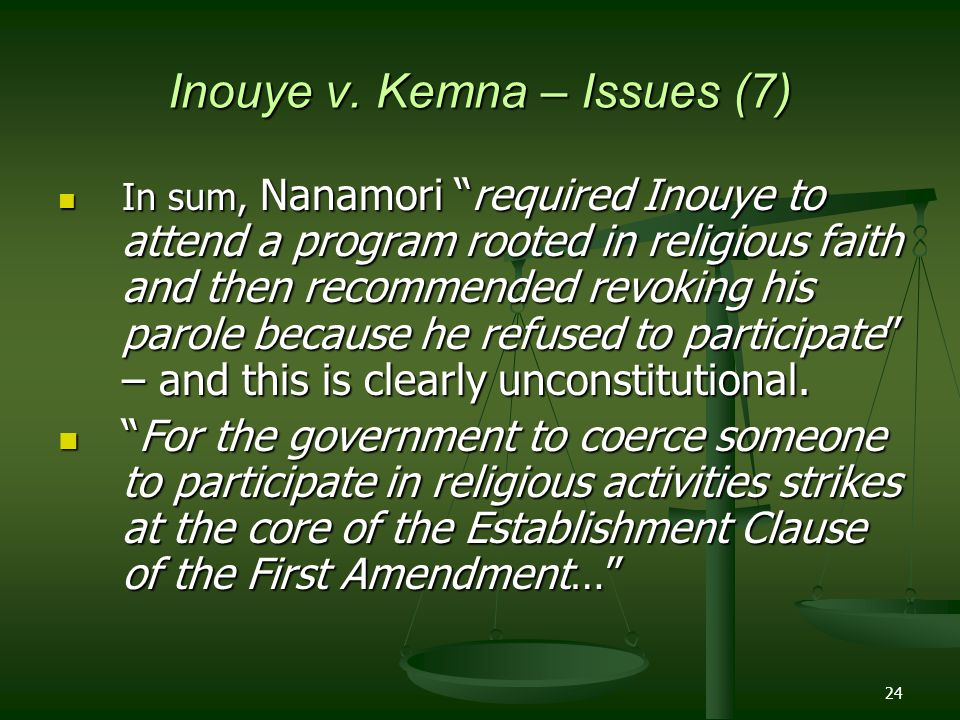 """24 Inouye v. Kemna – Issues (7) In sum, Nanamori """"required Inouye to attend a program rooted in religious faith and then recommended revoking his paro"""