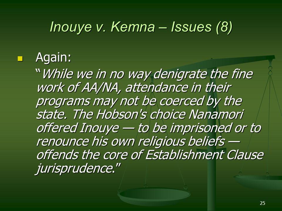 """25 Inouye v. Kemna – Issues (8) Again: Again: """"While we in no way denigrate the fine work of AA/NA, attendance in their programs may not be coerced by"""