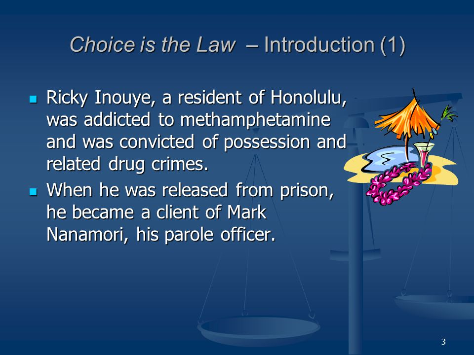 3 Choice is the Law – Introduction (1) Ricky Inouye, a resident of Honolulu, was addicted to methamphetamine and was convicted of possession and related drug crimes.