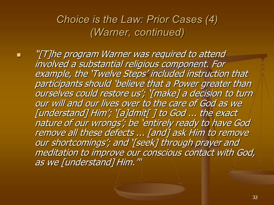 32 Choice is the Law: Prior Cases (4) (Warner, continued) [T]he program Warner was required to attend involved a substantial religious component.